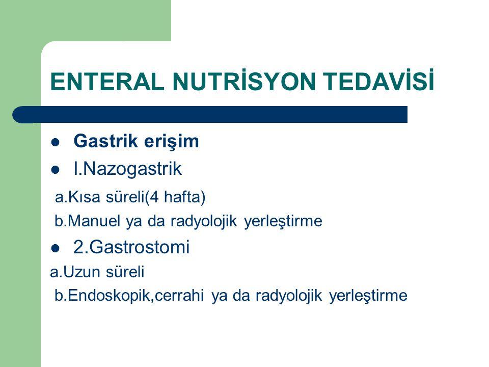 ENTERAL NUTRİSYON TEDAVİSİ Gastrik erişim I.Nazogastrik a.Kısa süreli(4 hafta) b.Manuel ya da radyolojik yerleştirme 2.Gastrostomi a.Uzun süreli b.End