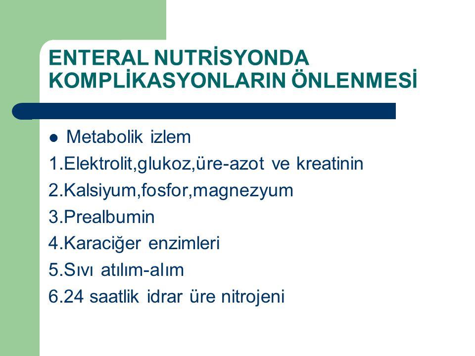 ENTERAL NUTRİSYONDA KOMPLİKASYONLARIN ÖNLENMESİ Metabolik izlem 1.Elektrolit,glukoz,üre-azot ve kreatinin 2.Kalsiyum,fosfor,magnezyum 3.Prealbumin 4.K