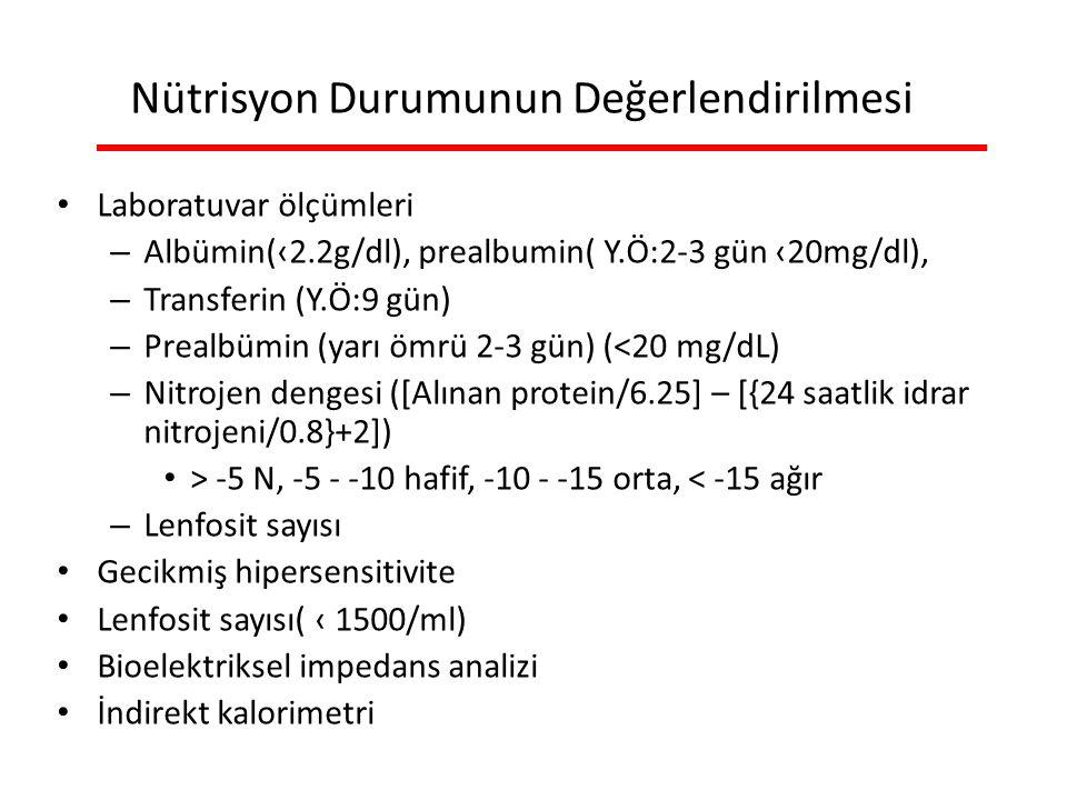 Nütrisyon Durumunun Değerlendirilmesi Laboratuvar ölçümleri – Albümin(‹2.2g/dl), prealbumin( Y.Ö:2-3 gün ‹20mg/dl), – Transferin (Y.Ö:9 gün) – Prealbümin (yarı ömrü 2-3 gün) (<20 mg/dL) – Nitrojen dengesi ([Alınan protein/6.25] – [{24 saatlik idrar nitrojeni/0.8}+2]) > -5 N, -5 - -10 hafif, -10 - -15 orta, < -15 ağır – Lenfosit sayısı Gecikmiş hipersensitivite Lenfosit sayısı( ‹ 1500/ml) Bioelektriksel impedans analizi İndirekt kalorimetri