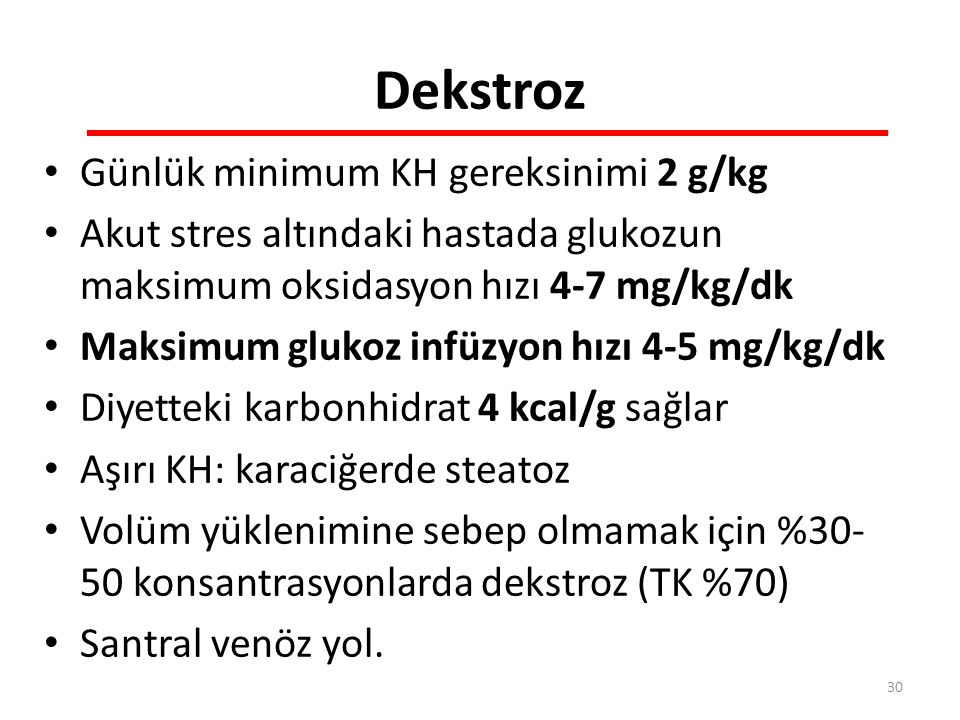 Dekstroz Günlük minimum KH gereksinimi 2 g/kg Akut stres altındaki hastada glukozun maksimum oksidasyon hızı 4-7 mg/kg/dk Maksimum glukoz infüzyon hızı 4-5 mg/kg/dk Diyetteki karbonhidrat 4 kcal/g sağlar Aşırı KH: karaciğerde steatoz Volüm yüklenimine sebep olmamak için %30- 50 konsantrasyonlarda dekstroz (TK %70) Santral venöz yol.