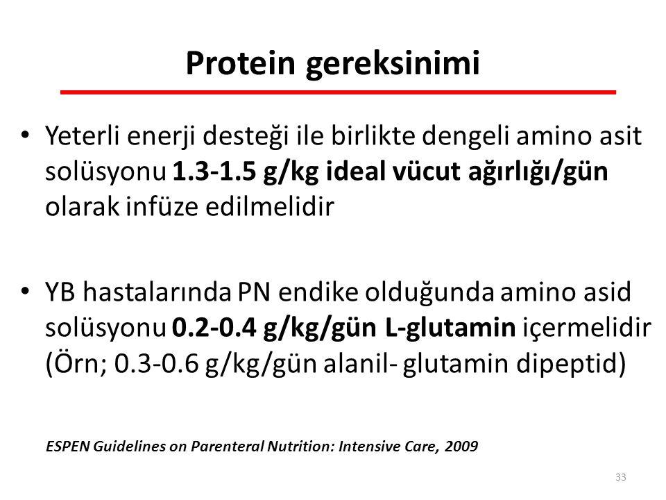 Protein gereksinimi Yeterli enerji desteği ile birlikte dengeli amino asit solüsyonu 1.3-1.5 g/kg ideal vücut ağırlığı/gün olarak infüze edilmelidir YB hastalarında PN endike olduğunda amino asid solüsyonu 0.2-0.4 g/kg/gün L-glutamin içermelidir (Örn; 0.3-0.6 g/kg/gün alanil- glutamin dipeptid) ESPEN Guidelines on Parenteral Nutrition: Intensive Care, 2009 33