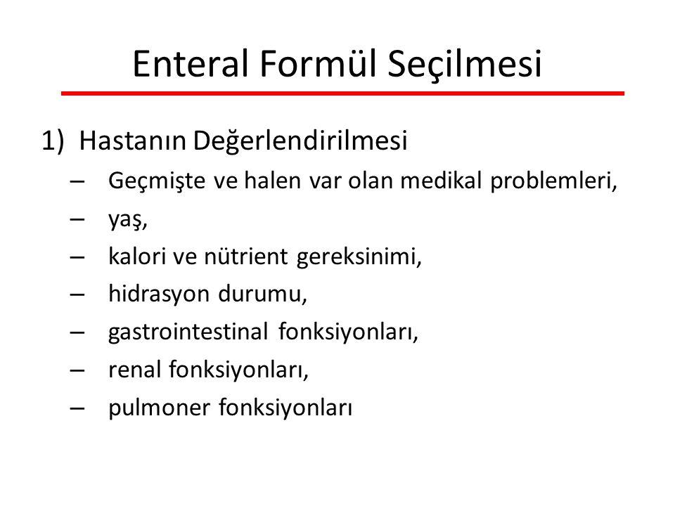 Enteral Formül Seçilmesi 1)Hastanın Değerlendirilmesi – Geçmişte ve halen var olan medikal problemleri, – yaş, – kalori ve nütrient gereksinimi, – hidrasyon durumu, – gastrointestinal fonksiyonları, – renal fonksiyonları, – pulmoner fonksiyonları