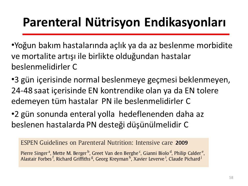 Parenteral Nütrisyon Endikasyonları Yoğun bakım hastalarında açlık ya da az beslenme morbidite ve mortalite artışı ile birlikte olduğundan hastalar beslenmelidirler C 3 gün içerisinde normal beslenmeye geçmesi beklenmeyen, 24-48 saat içerisinde EN kontrendike olan ya da EN tolere edemeyen tüm hastalar PN ile beslenmelidirler C 2 gün sonunda enteral yolla hedeflenenden daha az beslenen hastalarda PN desteği düşünülmelidir C 2009 58
