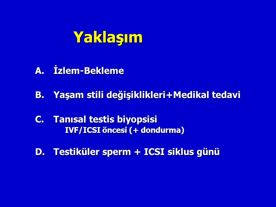 Yaklaşım A. İzlem-Bekleme B.Yaşam stili değişiklikleri+Medikal tedavi C.Tanısal testis biyopsisi IVF/ICSI öncesi (+ dondurma) D.Testiküler sperm + ICS