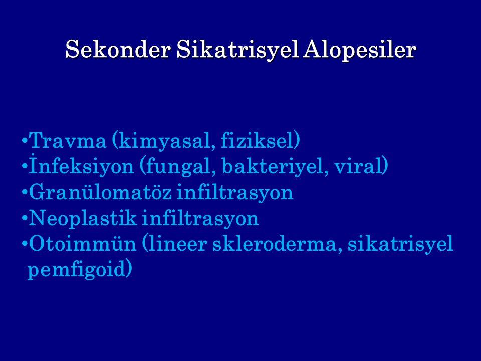 Sekonder Sikatrisyel Alopesiler Travma (kimyasal, fiziksel) İnfeksiyon (fungal, bakteriyel, viral) Granülomatöz infiltrasyon Neoplastik infiltrasyon O
