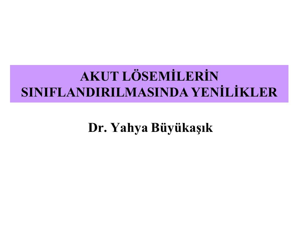 AKUT LÖSEMİLERİN SINIFLANDIRILMASINDA YENİLİKLER Dr. Yahya Büyükaşık