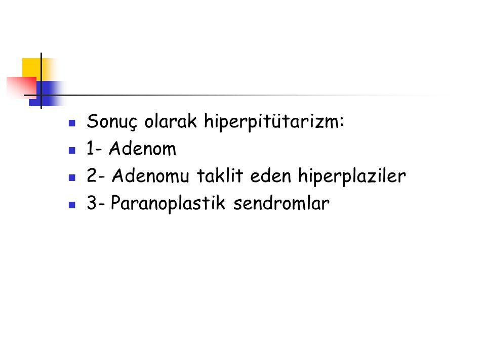 Sonuç olarak hiperpitütarizm: 1- Adenom 2- Adenomu taklit eden hiperplaziler 3- Paranoplastik sendromlar