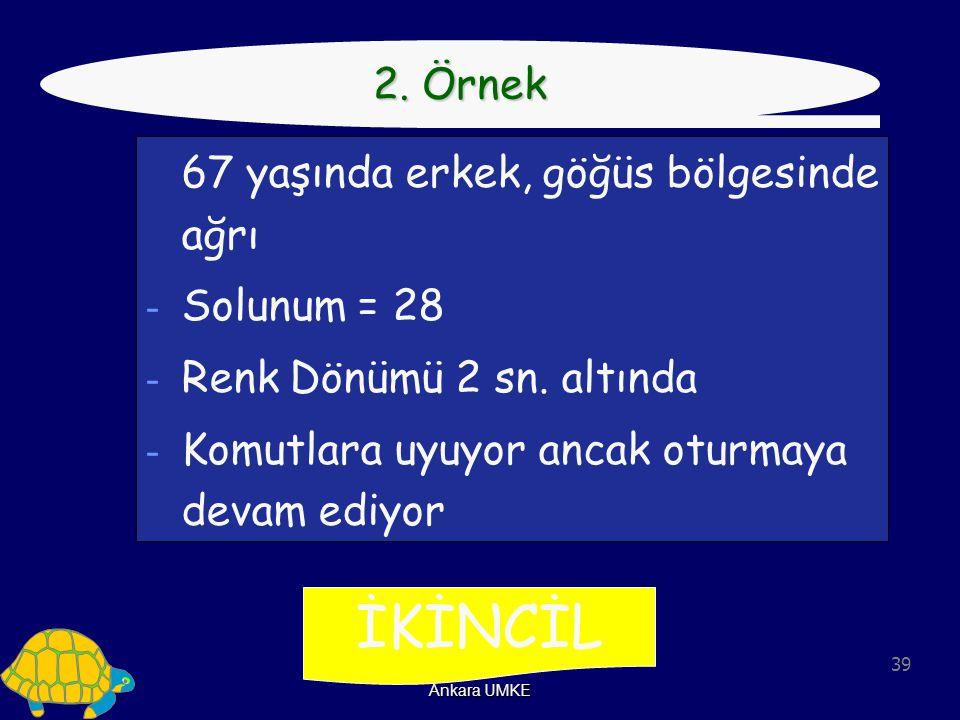 39 Ankara UMKE İKİNCİL 2. Örnek 67 yaşında erkek, göğüs bölgesinde ağrı - Solunum = 28 - Renk Dönümü 2 sn. altında - Komutlara uyuyor ancak oturmaya d