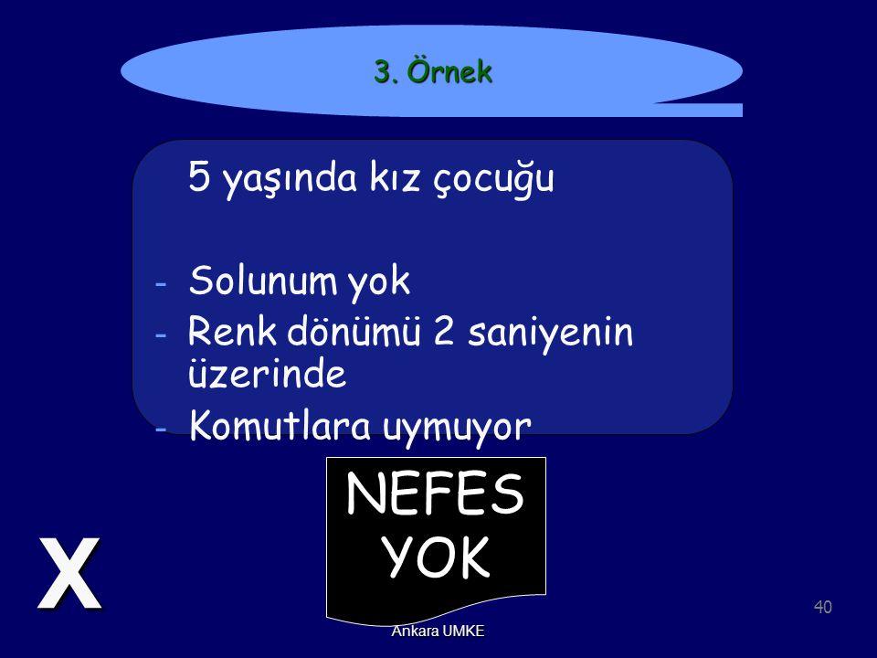 40 Ankara UMKE NEFES YOK 3. Örnek 5 yaşında kız çocuğu - Solunum yok - Renk dönümü 2 saniyenin üzerinde - Komutlara uymuyor X