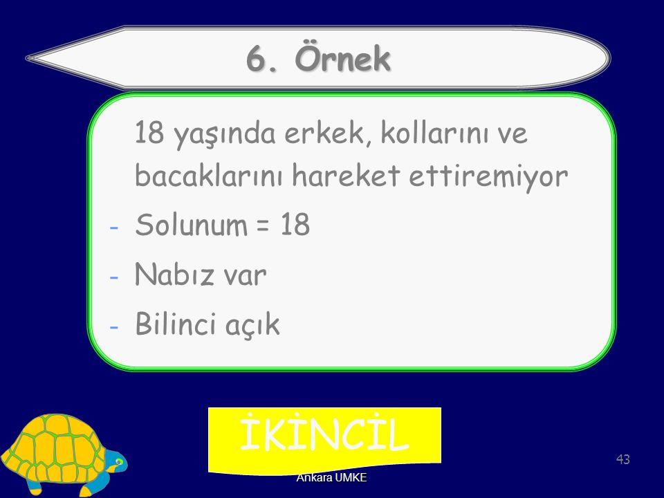 43 Ankara UMKE 6. Örnek 18 yaşında erkek, kollarını ve bacaklarını hareket ettiremiyor - Solunum = 18 - Nabız var - Bilinci açık İKİNCİL
