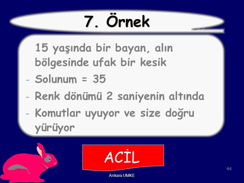 44 Ankara UMKE 7. Örnek 15 yaşında bir bayan, alın bölgesinde ufak bir kesik - Solunum = 35 - Renk dönümü 2 saniyenin altında - Komutlar uyuyor ve siz