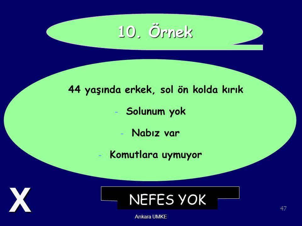 47 Ankara UMKE 10. Örnek 44 yaşında erkek, sol ön kolda kırık - Solunum yok - Nabız var - Komutlara uymuyor NEFES YOK X
