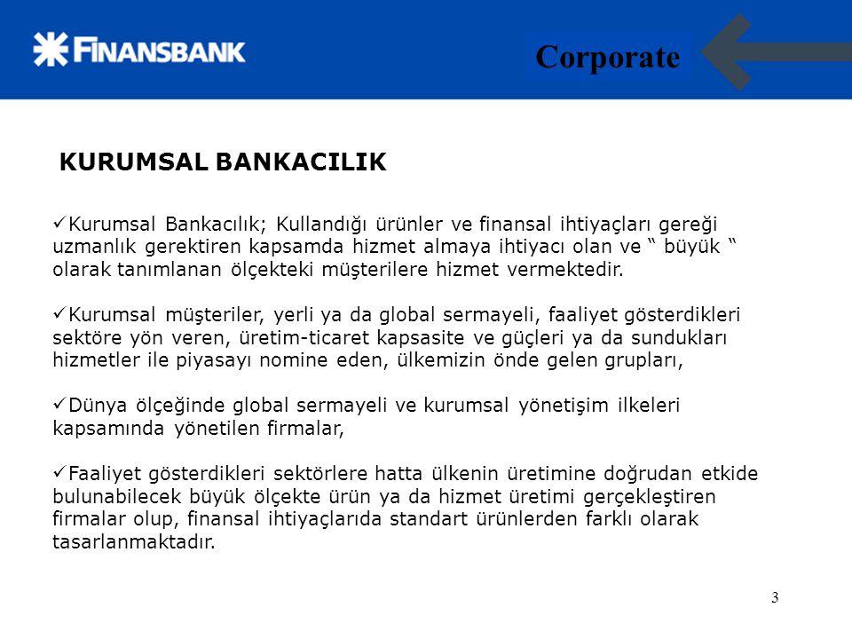4 Corporate 4 KURUMSAL BANKACILIK Kurumsal Bankacılık organizasyonu, ilişkide olduğu diğer birimlerden aldığı hizmet, kullandığı ürünler ve çözümler, standart yaklaşımın dışında tailor made olarak tasarlanmış, ihtiyaca uygun çözümler yaratabilecek uzmanlıkta yapılandırılmıştır.