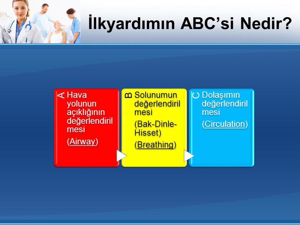 İlkyardımın ABC'si Nedir? A Hava yolunun açıklığının değerlendiril mesi (Airway) B Solunumun değerlendiril mesi (Bak-Dinle- Hisset) (Breathing) C Dola