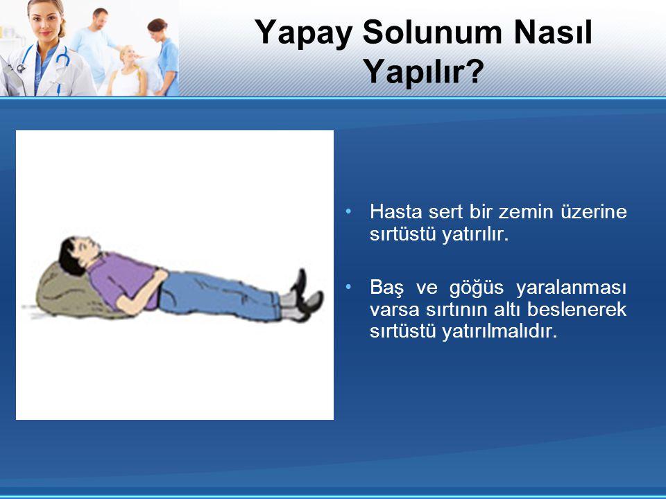 Hasta sert bir zemin üzerine sırtüstü yatırılır. Baş ve göğüs yaralanması varsa sırtının altı beslenerek sırtüstü yatırılmalıdır. Yapay Solunum Nasıl