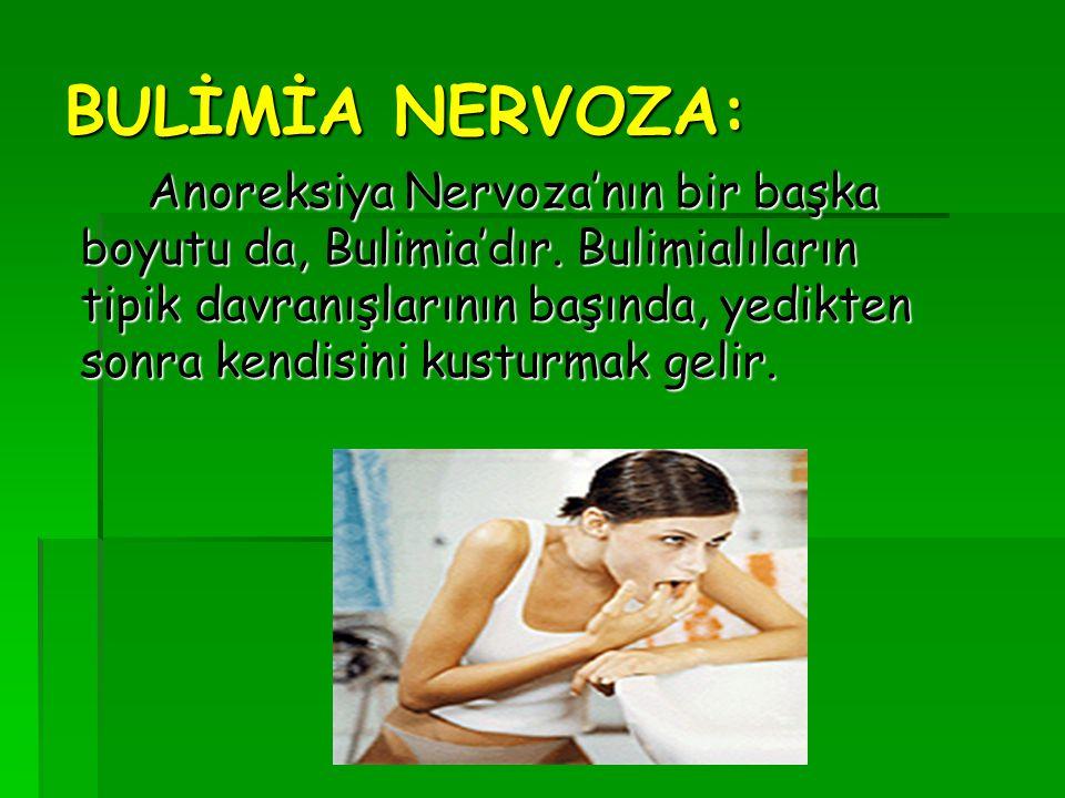 BULİMİA NERVOZA: Anoreksiya Nervoza'nın bir başka boyutu da, Bulimia'dır. Bulimialıların tipik davranışlarının başında, yedikten sonra kendisini kustu