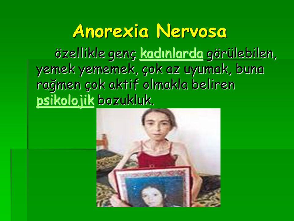 Anorexia Nervosa özellikle genç kadınlarda görülebilen, yemek yememek, çok az uyumak, buna rağmen çok aktif olmakla beliren psikolojik bozukluk. kadın