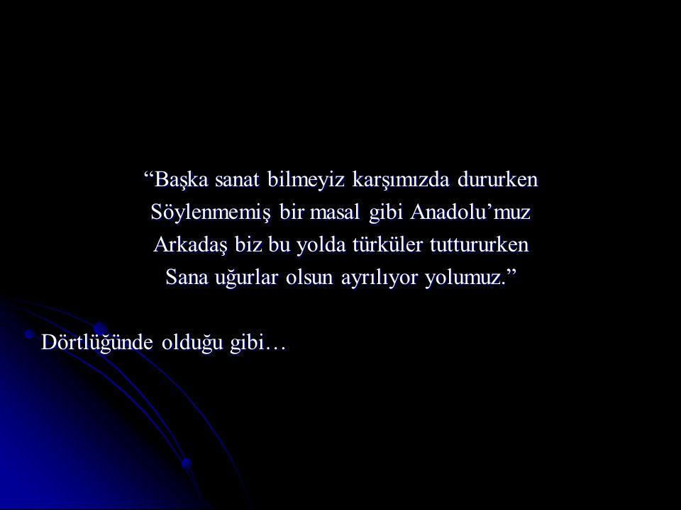 Başka sanat bilmeyiz karşımızda dururken Söylenmemiş bir masal gibi Anadolu'muz Arkadaş biz bu yolda türküler tuttururken Sana uğurlar olsun ayrılıyor yolumuz. Dörtlüğünde olduğu gibi…