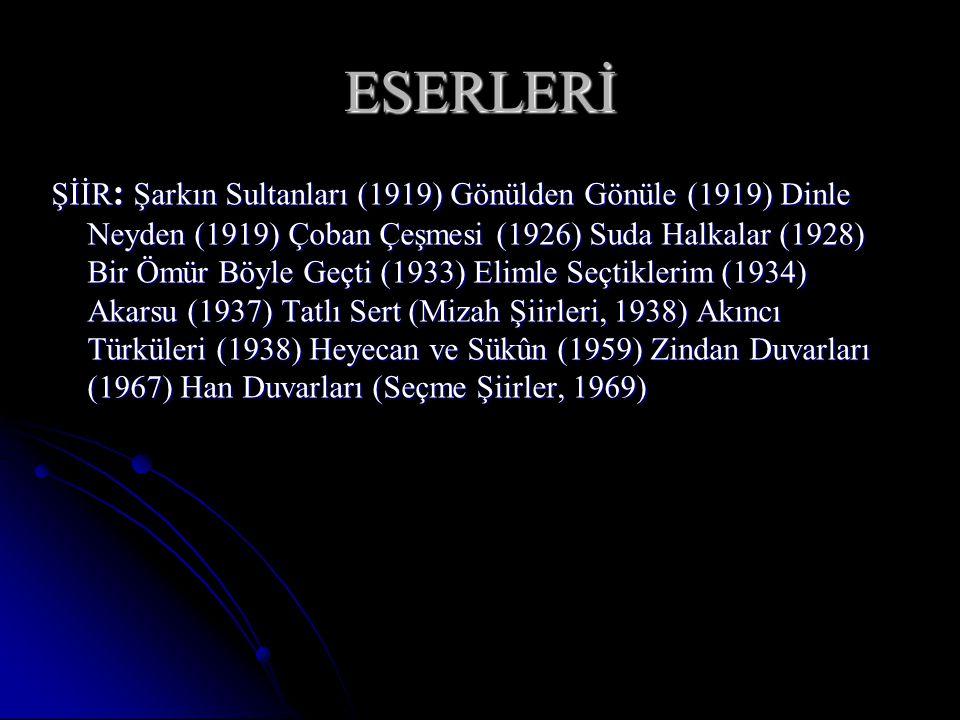 ESERLERİ ŞİİR : Şarkın Sultanları (1919) Gönülden Gönüle (1919) Dinle Neyden (1919) Çoban Çeşmesi (1926) Suda Halkalar (1928) Bir Ömür Böyle Geçti (1933) Elimle Seçtiklerim (1934) Akarsu (1937) Tatlı Sert (Mizah Şiirleri, 1938) Akıncı Türküleri (1938) Heyecan ve Sükûn (1959) Zindan Duvarları (1967) Han Duvarları (Seçme Şiirler, 1969)