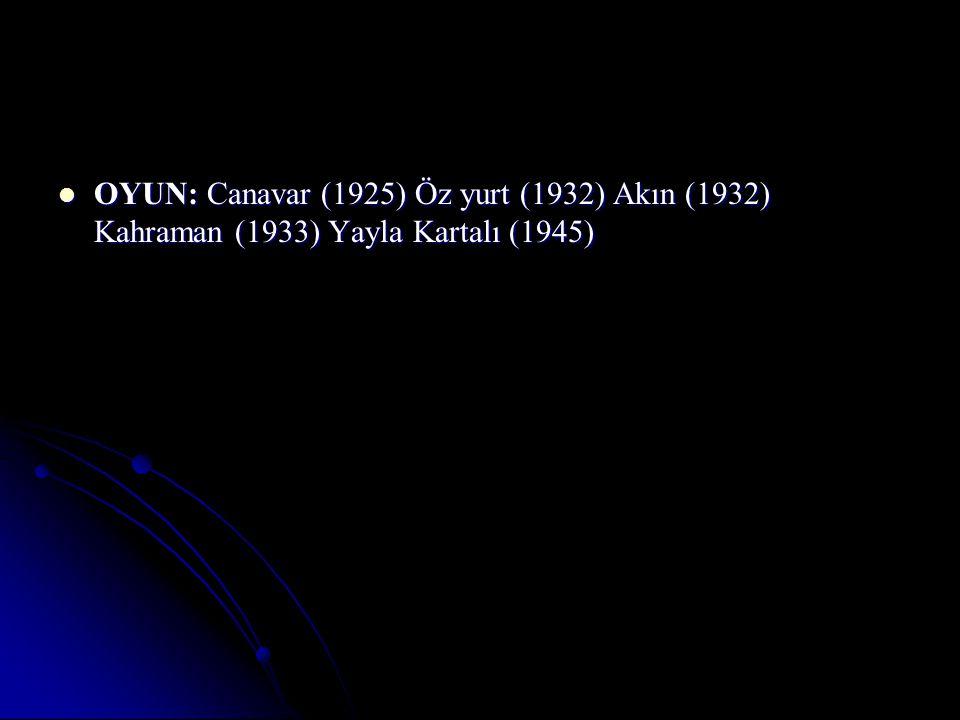 OYUN: Canavar (1925) Öz yurt (1932) Akın (1932) Kahraman (1933) Yayla Kartalı (1945) OYUN: Canavar (1925) Öz yurt (1932) Akın (1932) Kahraman (1933) Yayla Kartalı (1945)