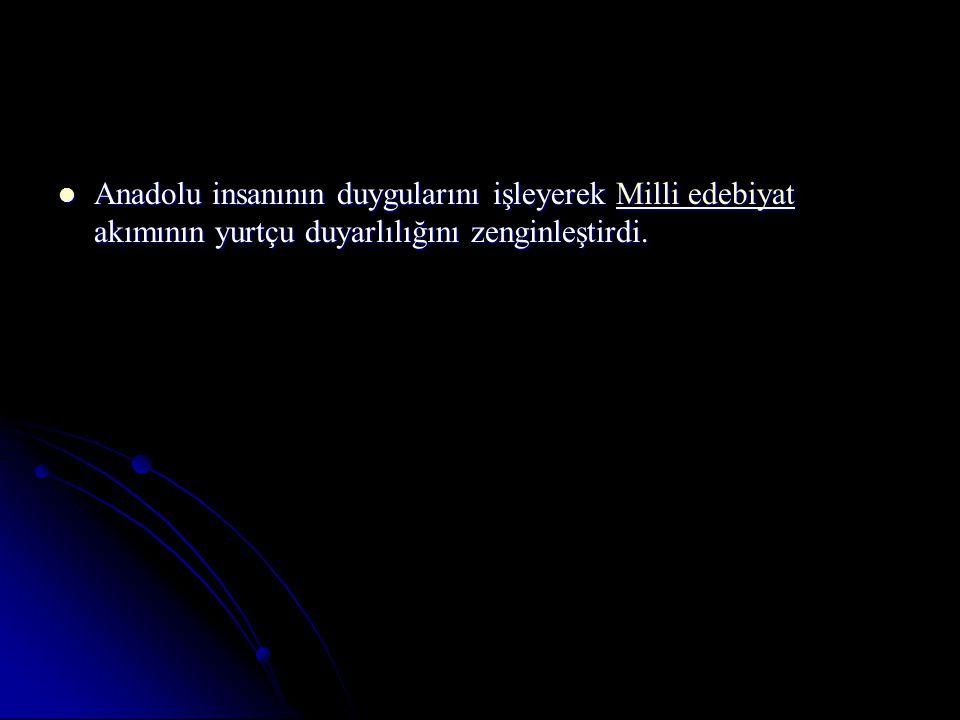 Anadolu insanının duygularını işleyerek Milli edebiyat akımının yurtçu duyarlılığını zenginleştirdi.