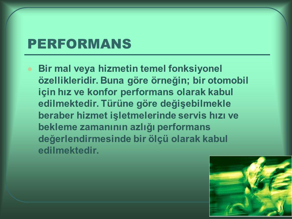 PERFORMANS Bir mal veya hizmetin temel fonksiyonel özellikleridir. Buna göre örneğin; bir otomobil için hız ve konfor performans olarak kabul edilmekt