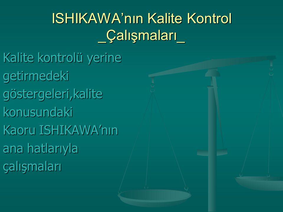 ISHIKAWA'nın Kalite Kontrol _Çalışmaları_ Kalite kontrolü yerine getirmedekigöstergeleri,kalitekonusundaki Kaoru ISHIKAWA'nın ana hatlarıyla çalışmala