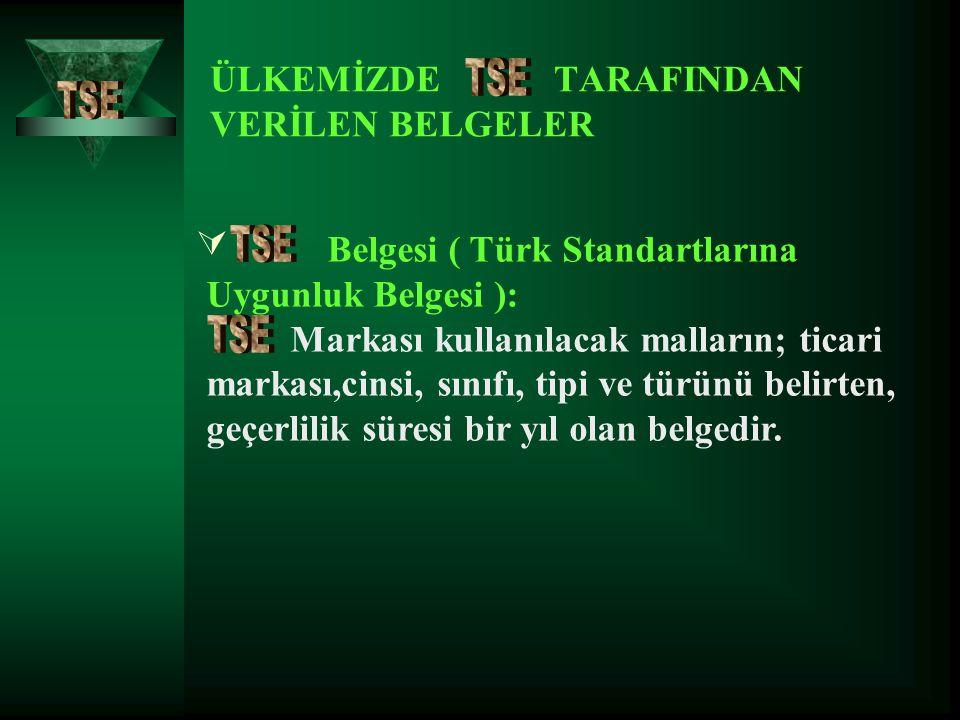 ÜLKEMİZDE TARAFINDAN VERİLEN BELGELER  Belgesi ( Türk Standartlarına Uygunluk Belgesi ): Markası kullanılacak malların; ticari markası,cinsi, sınıfı,