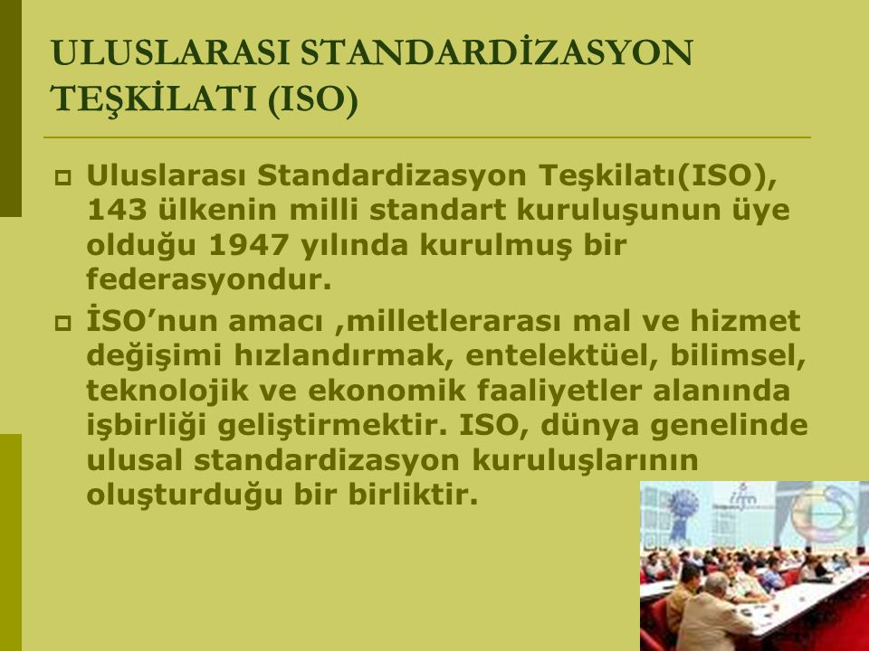 ULUSLARASI STANDARDİZASYON TEŞKİLATI (ISO)  Uluslarası Standardizasyon Teşkilatı(ISO), 143 ülkenin milli standart kuruluşunun üye olduğu 1947 yılında
