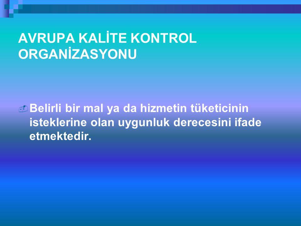AVRUPA KALİTE KONTROL ORGANİZASYONU  Belirli bir mal ya da hizmetin tüketicinin isteklerine olan uygunluk derecesini ifade etmektedir.