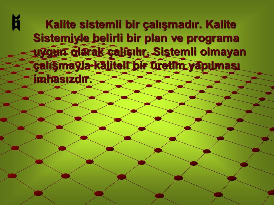 Kalite sistemli bir çalışmadır. Kalite Sistemiyle belirli bir plan ve programa uygun olarak çalışılır. Sistemli olmayan çalışmayla kaliteli bir üretim
