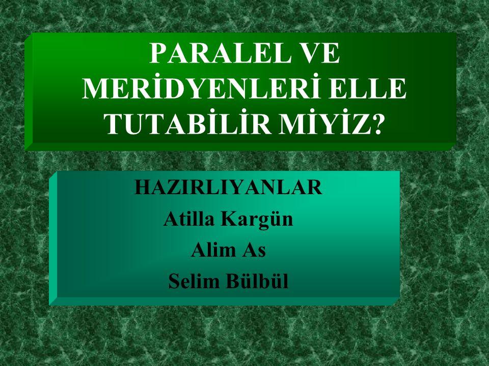 PARALEL VE MERİDYENLERİ ELLE TUTABİLİR MİYİZ? HAZIRLIYANLAR Atilla Kargün Alim As Selim Bülbül
