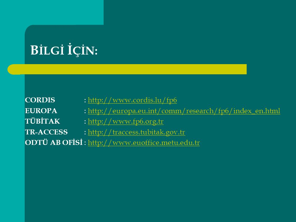 B İLGİ İ ÇİN: CORDIS : http://www.cordis.lu/fp6http://www.cordis.lu/fp6 EUROPA : http://europa.eu.int/comm/research/fp6/index_en.htmlhttp://europa.eu.int/comm/research/fp6/index_en.html TÜBİTAK : http://www.fp6.org.trhttp://www.fp6.org.tr TR-ACCESS : http://traccess.tubitak.gov.trhttp://traccess.tubitak.gov.tr ODTÜ AB OFİSİ : http://www.euoffice.metu.edu.trhttp://www.euoffice.metu.edu.tr