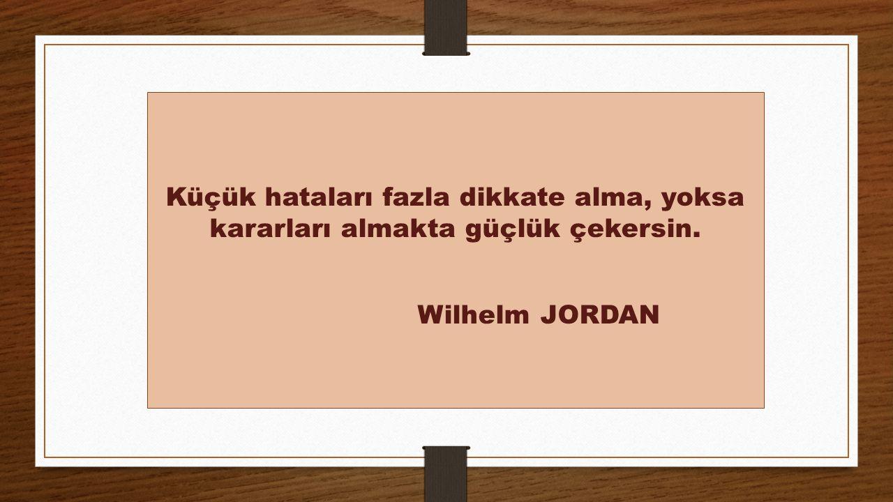 Küçük hataları fazla dikkate alma, yoksa kararları almakta güçlük çekersin. Wilhelm JORDAN