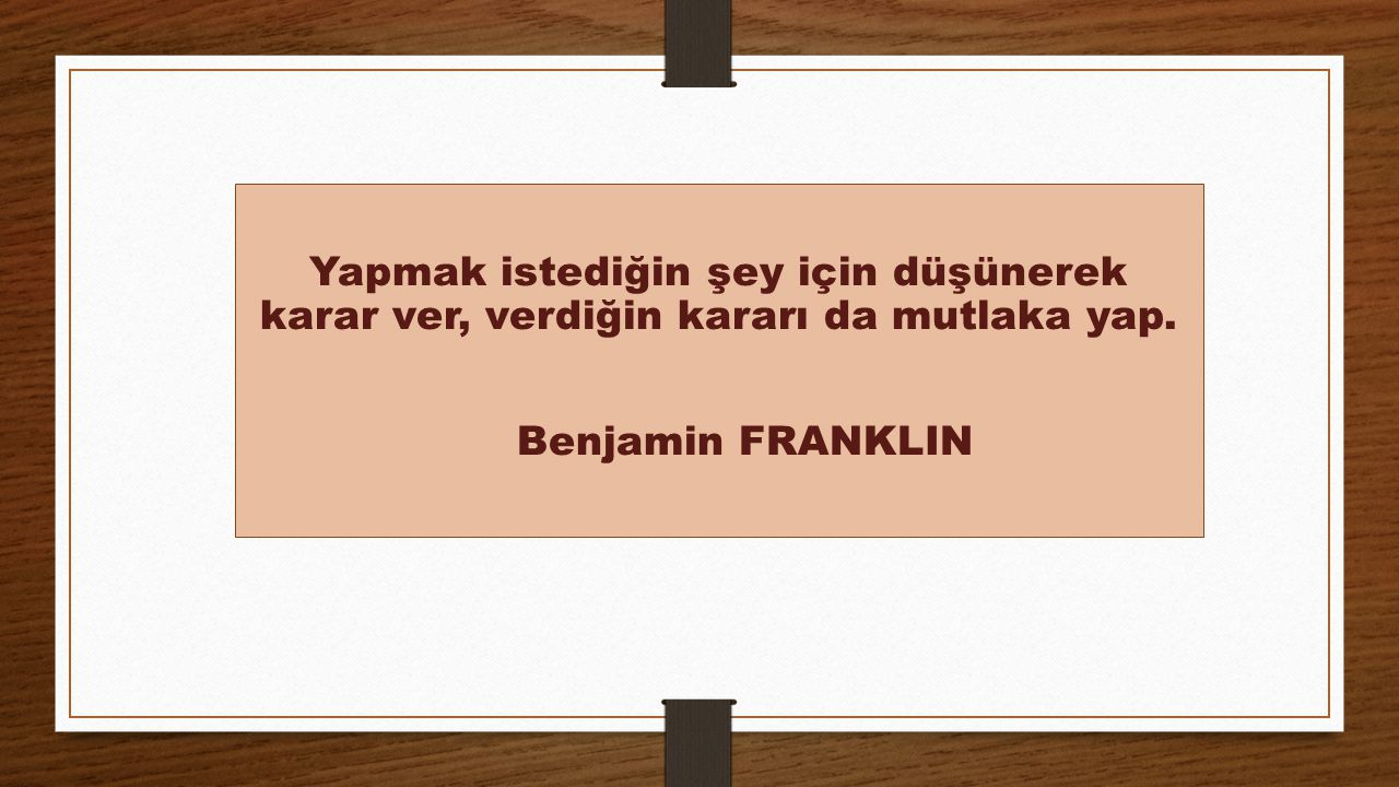 Yapmak istediğin şey için düşünerek karar ver, verdiğin kararı da mutlaka yap. Benjamin FRANKLIN