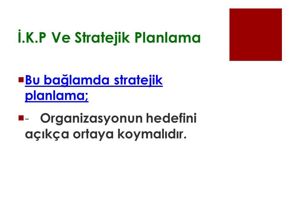 İ.K.P Ve Stratejik Planlama  Bu bağlamda stratejik planlama;  - Organizasyonun hedefini açıkça ortaya koymalıdır.