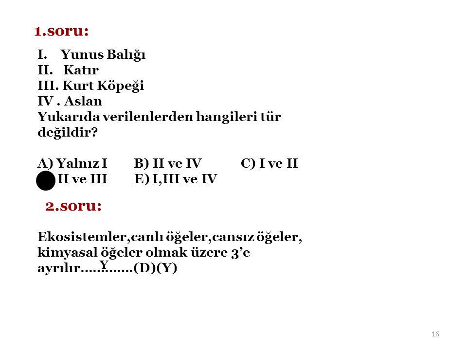 16 1.soru: I. Yunus Balığı II. Katır III. Kurt Köpeği IV. Aslan Yukarıda verilenlerden hangileri tür değildir? A) Yalnız I B) II ve IV C) I ve II D) I