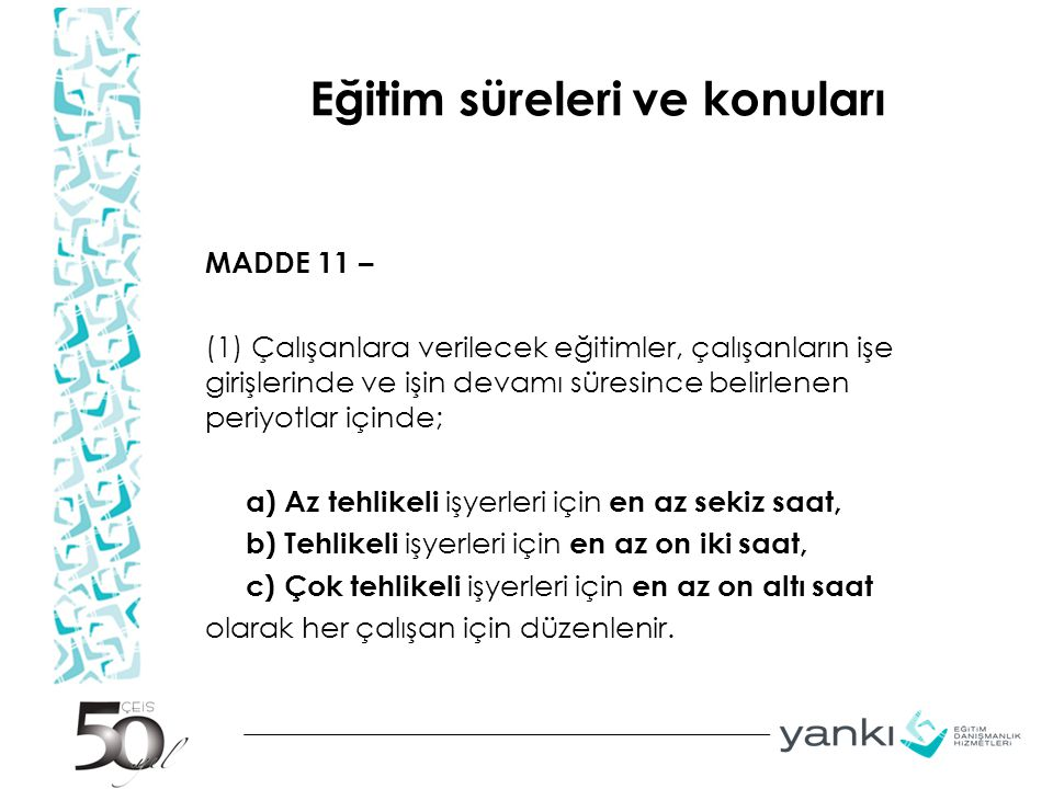 Eğitim süreleri ve konuları MADDE 11 – (1) Çalışanlara verilecek eğitimler, çalışanların işe girişlerinde ve işin devamı süresince belirlenen periyotl