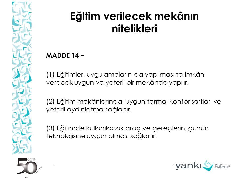 Eğitim verilecek mekânın nitelikleri MADDE 14 – (1) Eğitimler, uygulamaların da yapılmasına imkân verecek uygun ve yeterli bir mekânda yapılır. (2) Eğ
