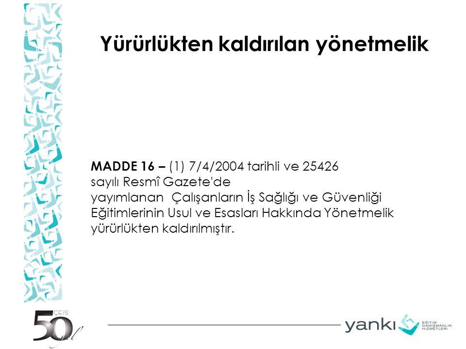 Yürürlükten kaldırılan yönetmelik MADDE 16 – (1) 7/4/2004 tarihli ve 25426 sayılı Resmî Gazete'de yayımlanan Çalışanların İş Sağlığı ve Güvenliği Eğit