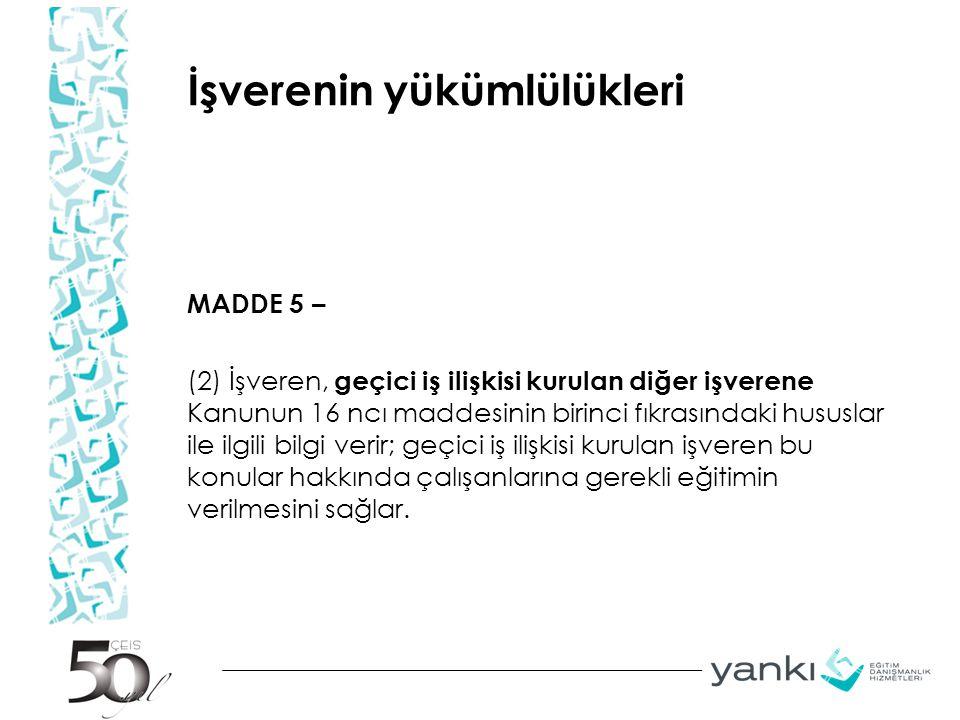 İşverenin yükümlülükleri MADDE 5 – (2) İşveren, geçici iş ilişkisi kurulan diğer işverene Kanunun 16 ncı maddesinin birinci fıkrasındaki hususlar ile