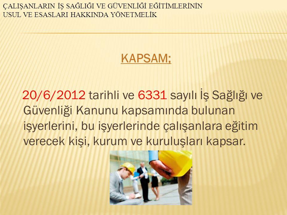 KAPSAM; 20/6/2012 tarihli ve 6331 sayılı İş Sağlığı ve Güvenliği Kanunu kapsamında bulunan işyerlerini, bu işyerlerinde çalışanlara eğitim verecek kiş