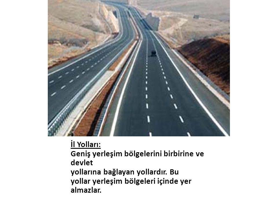 İl Yolları: Geniş yerleşim bölgelerini birbirine ve devlet yollarına bağlayan yollardır. Bu yollar yerleşim bölgeleri içinde yer almazlar.
