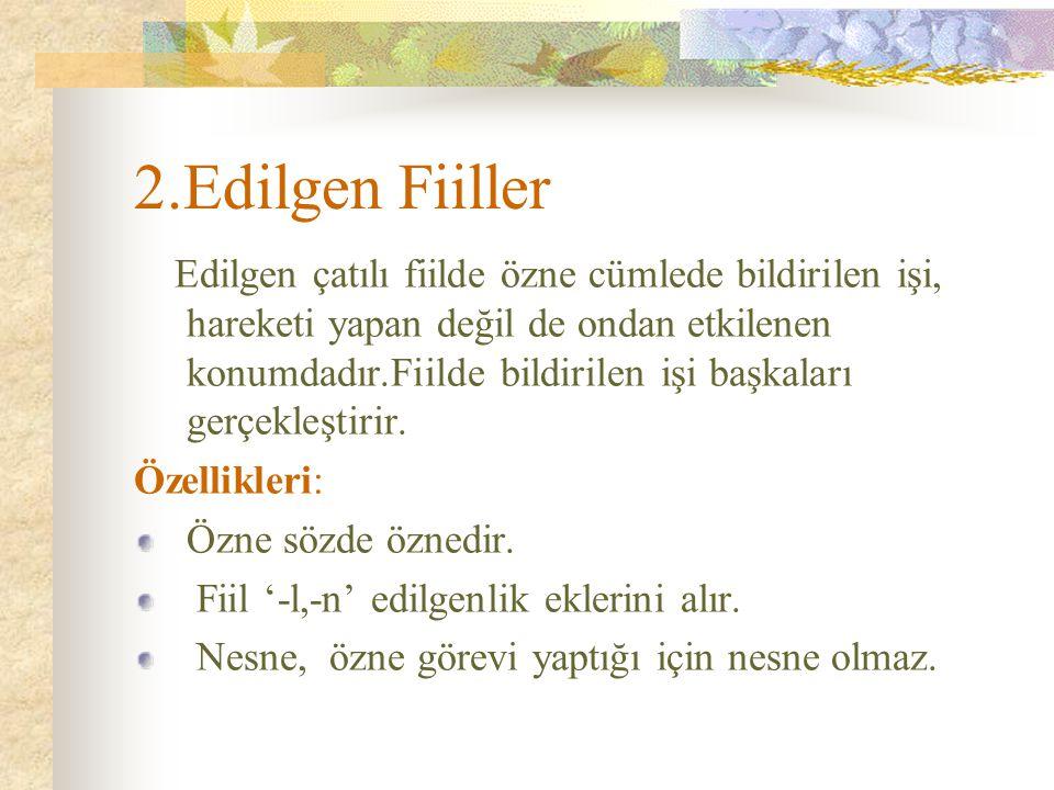 2.Edilgen Fiiller Edilgen çatılı fiilde özne cümlede bildirilen işi, hareketi yapan değil de ondan etkilenen konumdadır.Fiilde bildirilen işi başkalar