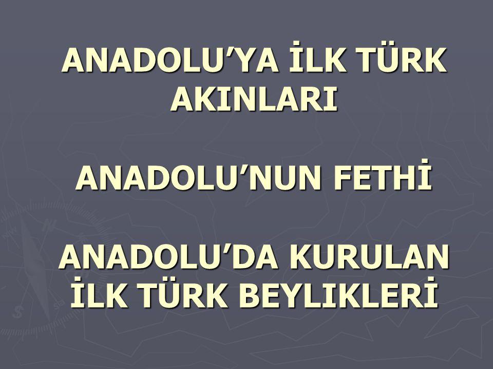 ANADOLU'YA İLK TÜRK AKINLARI ANADOLU'NUN FETHİ ANADOLU'DA KURULAN İLK TÜRK BEYLIKLERİ