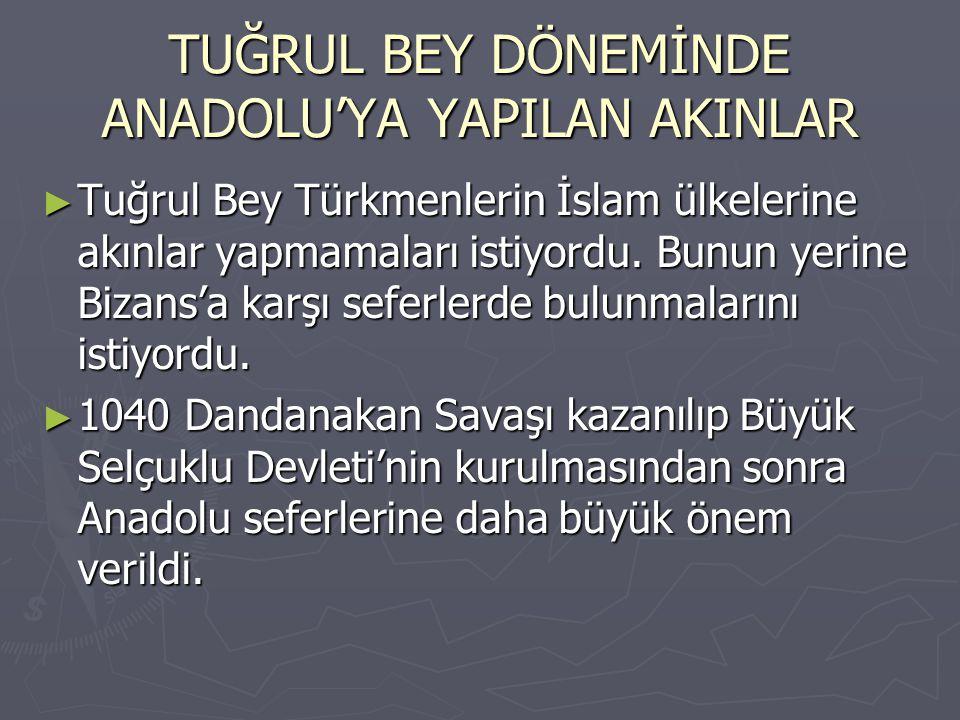 TUĞRUL BEY DÖNEMİNDE ANADOLU'YA YAPILAN AKINLAR ► Tuğrul Bey Türkmenlerin İslam ülkelerine akınlar yapmamaları istiyordu. Bunun yerine Bizans'a karşı