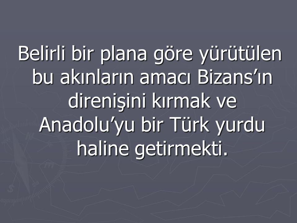 Belirli bir plana göre yürütülen bu akınların amacı Bizans'ın direnişini kırmak ve Anadolu'yu bir Türk yurdu haline getirmekti. Belirli bir plana göre