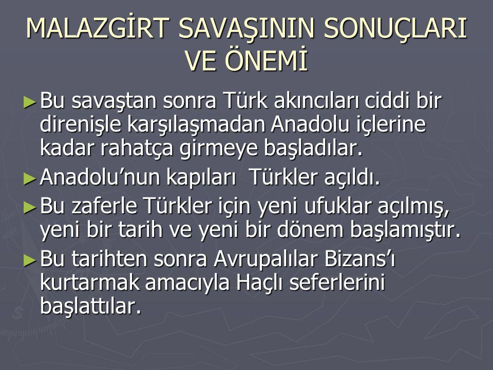 MALAZGİRT SAVAŞININ SONUÇLARI VE ÖNEMİ ► Bu savaştan sonra Türk akıncıları ciddi bir direnişle karşılaşmadan Anadolu içlerine kadar rahatça girmeye ba