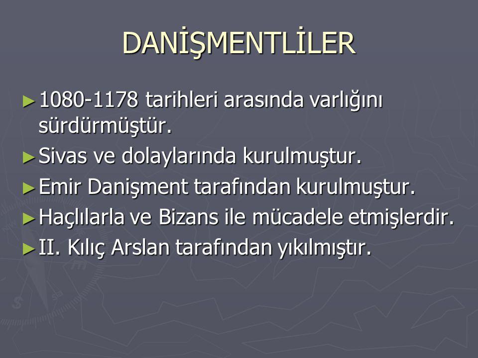 DANİŞMENTLİLER ► 1080-1178 tarihleri arasında varlığını sürdürmüştür. ► Sivas ve dolaylarında kurulmuştur. ► Emir Danişment tarafından kurulmuştur. ►