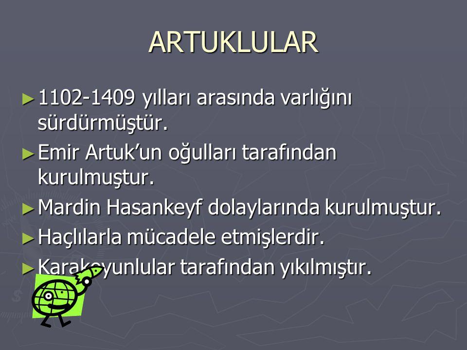 ARTUKLULAR ► 1102-1409 yılları arasında varlığını sürdürmüştür. ► Emir Artuk'un oğulları tarafından kurulmuştur. ► Mardin Hasankeyf dolaylarında kurul